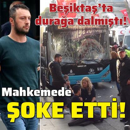 Beşiktaş'ta otobüsle durağa dalmıştı! Mahkemede şoke etti!