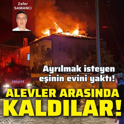 Ayrılmak isteyen eşinin evini yaktı!