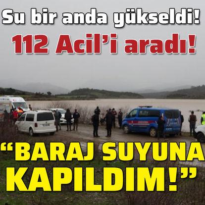 """112 Acil'i aradı! """"Baraj suyuna kapıldım!"""""""