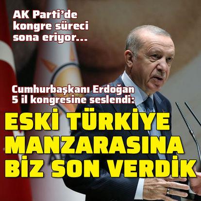 Cumhurbaşkanı Erdoğan: Eski Türkiye manzarasına biz son verdik