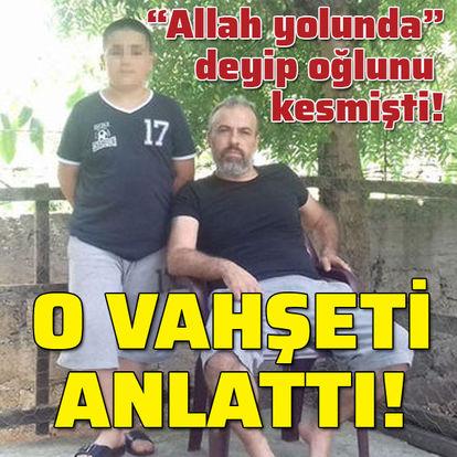 """""""Allah yolunda"""" deyip oğlunu kesmişti! O vahşeti anlattı!"""