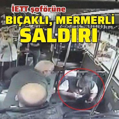 İETT şoförüne bıçak ve mermerli saldırı!
