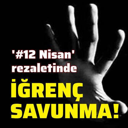 '#12 Nisan' rezaletinde iğrenç savunma!