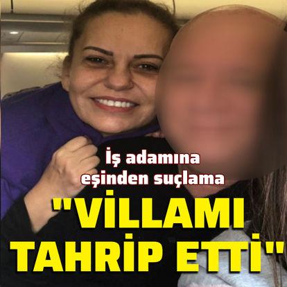 İş adamına eşinden suçlama: Villamı tahrip etti