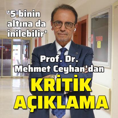 Prof. Ceyhan'dan kritik açıklama: 5 binin altına da inilebilir