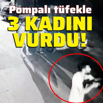 Pompalı tüfekle 3 kadını vurdu!