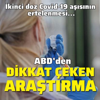 ABD'den dikkat çeken araştırma! İkinci doz Covid-19 aşısının ertelenmesi...