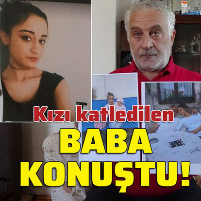 Kızı katledilen baba konuştu!