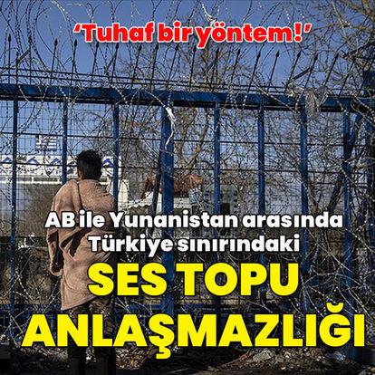SON DAKİKA: AB ile Yunanistan arasında Türkiye sınırındaki ses topu anlaşmazlığı: Tuhaf bir yöntem! - Haberler