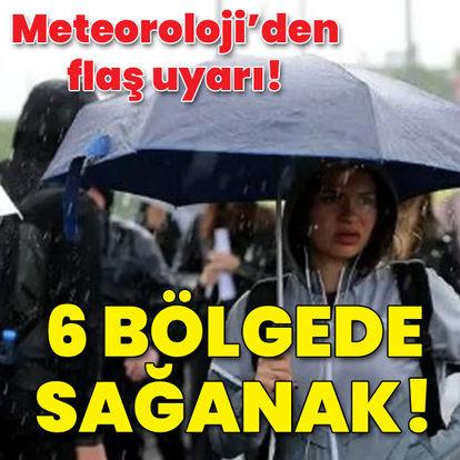 Meteoroloji'den uyarı! 6 bölgede sağanak!