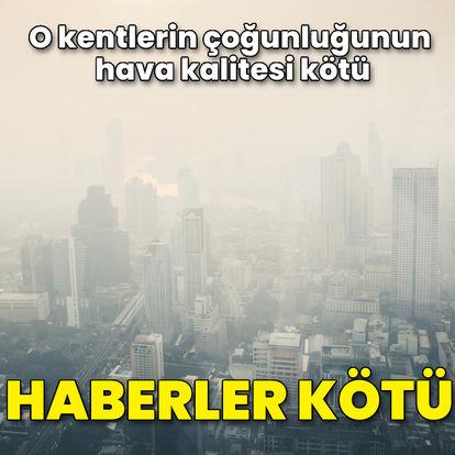 Haberler kötü! O kentlerin çoğunluğunun hava kalitesi kötü