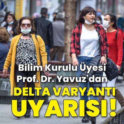 Bilim Kurulu Üyesi Yavuz'dan Delta varyantı uyarısı!