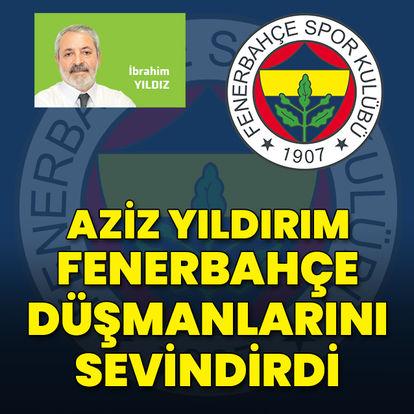 Aziz Yıldırım, Fenerbahçe düşmanlarını sevindirdi