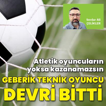 """""""Geberik teknik oyuncu devri bitti"""""""