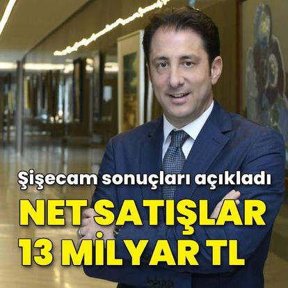 Şişecam'ın net satışları 13 milyar TL oldu