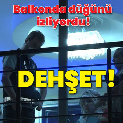 MAGANDA DEHŞETİ, Son dakika: Balkonda düğünü izliyordu, sonrası dehşet!