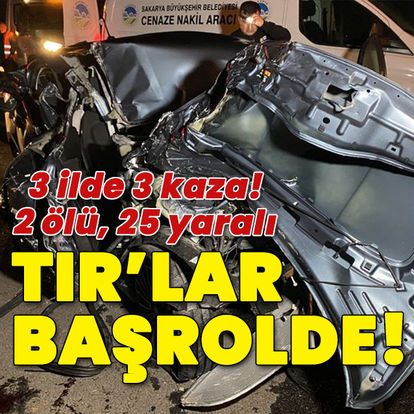 TIR'lar başrolde! 3 ilde 3 kaza: 2 ölü, 25 yaralı