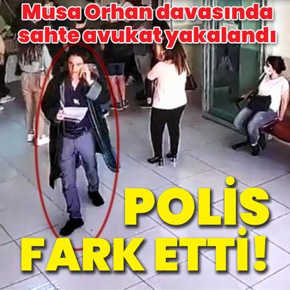 Musa Orhan davasında sahte avukat yakalandı
