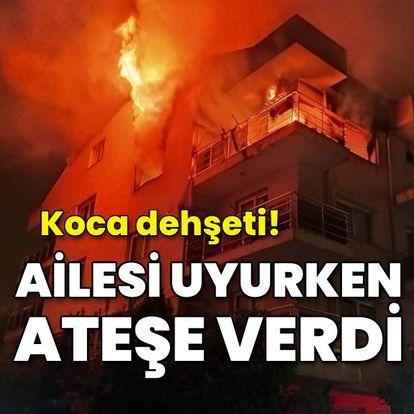 Koca dehşeti! Ailesi uykudayken evi ateşe verdi