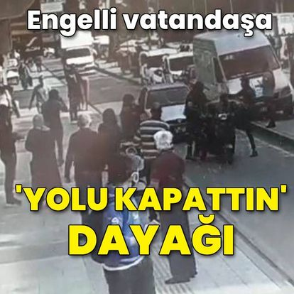 Engelli vatandaşa 'yolu kapattın' dayağı