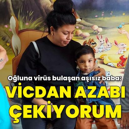 Oğluna virüs bulaşan aşısız baba: Vicdan azabı çekiyorum