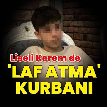 Liseli Kerem de 'laf atma' kurbanı!