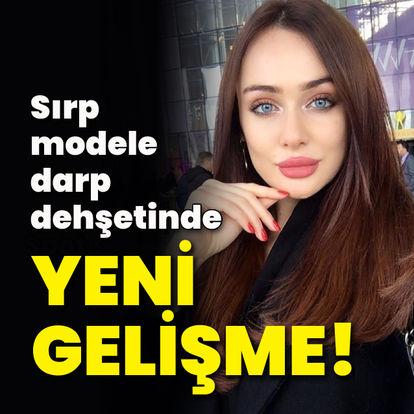 Sırp modele darp dehşetinde yeni gelişme!